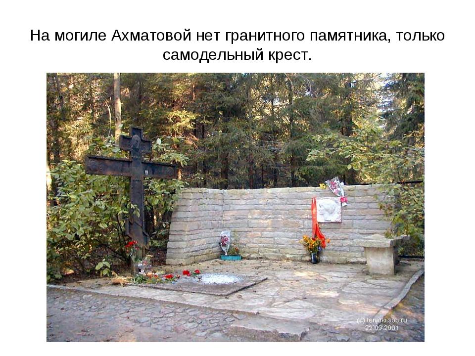 На могиле Ахматовой нет гранитного памятника, только самодельный крест.