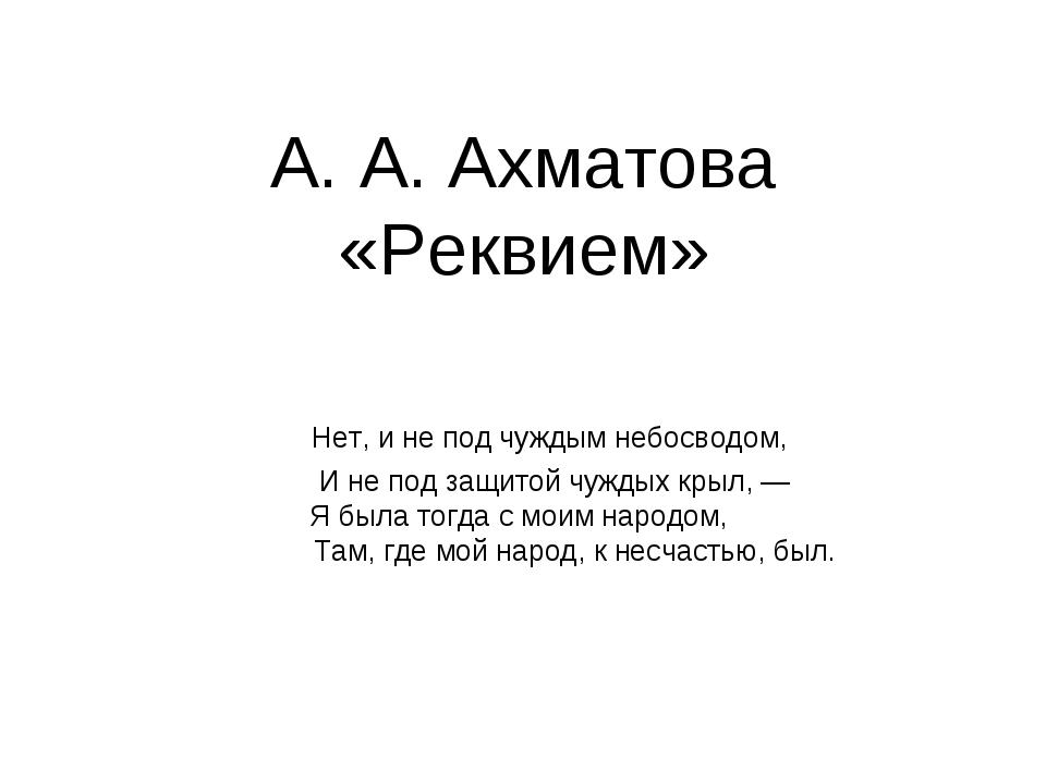 А. А. Ахматова «Реквием» Нет, и не под чуждым небосводом, И не под защитой ч...