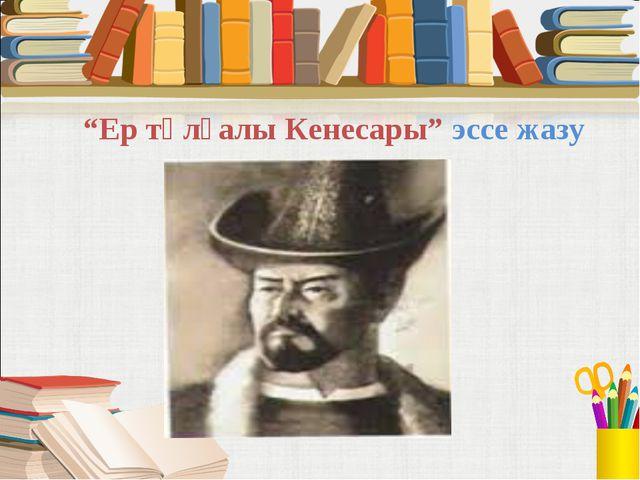 """""""Ер тұлғалы Кенесары"""" эссе жазу"""