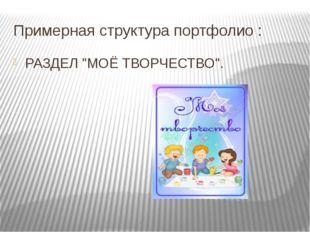"""Примерная структура портфолио : РАЗДЕЛ """"МОЁ ТВОРЧЕСТВО""""."""