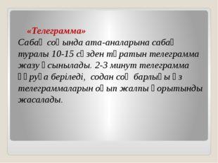 «Телеграмма»  Сабақ соңында ата-аналарына сабақ туралы 10-15 сөзден тұратын