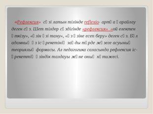 «Рефлексия» сөзі латын тілінде reflexio- артқа қарайлау деген сөз. Шет тілде