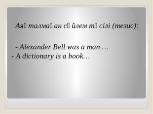 Аяқталмаған сөйлем тәсілі (тезис): - Alexander Bell was a man … - A dictio