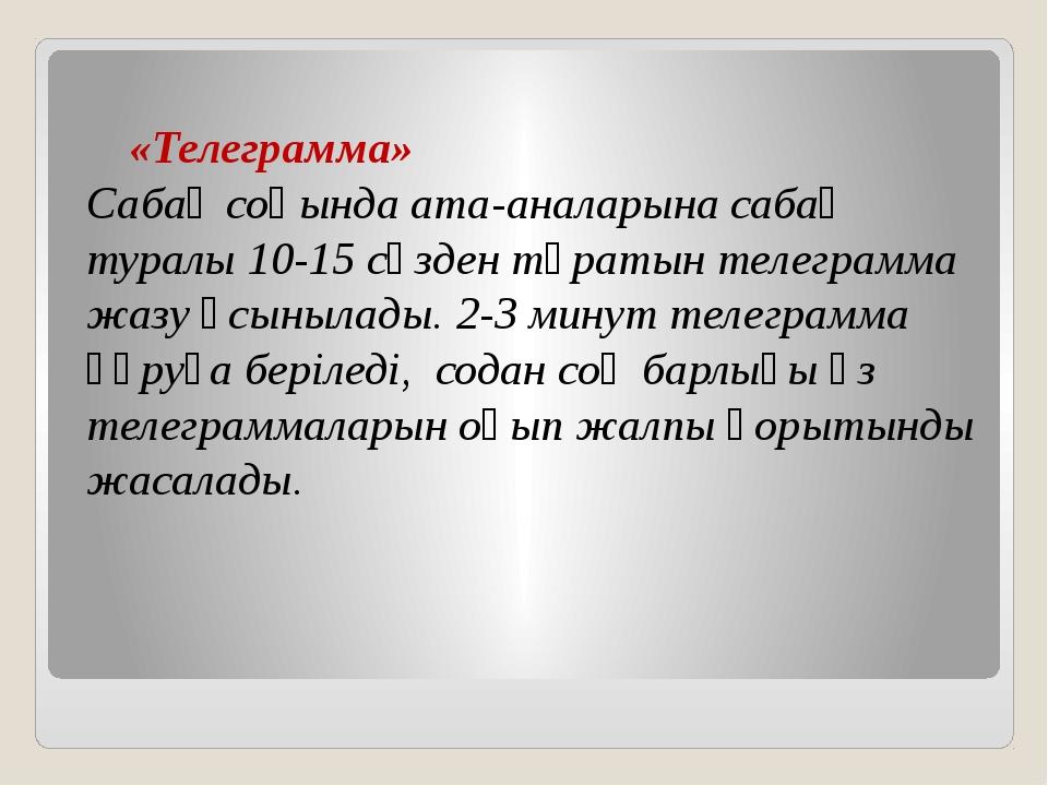 «Телеграмма»  Сабақ соңында ата-аналарына сабақ туралы 10-15 сөзден тұратын...