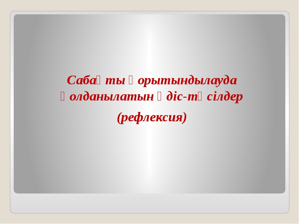 Сабақты қорытындылауда қолданылатын әдіс-тәсілдер (рефлексия)