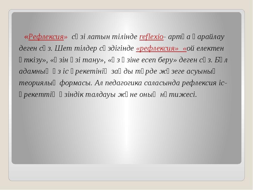 «Рефлексия» сөзі латын тілінде reflexio- артқа қарайлау деген сөз. Шет тілде...