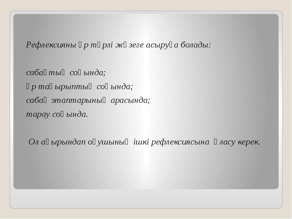 Рефлексияны әр түрлі жүзеге асыруға болады: сабақтың соңында; әр тақырыптың...