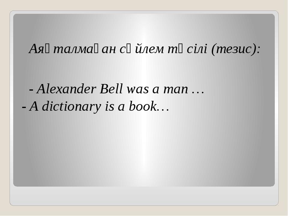 Аяқталмаған сөйлем тәсілі (тезис): - Alexander Bell was a man … - A dictio...