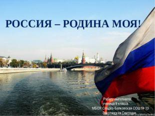РОССИЯ – РОДИНА МОЯ! Работу выполнила: ученица 9 класса МБОУ Сладко-Балковска