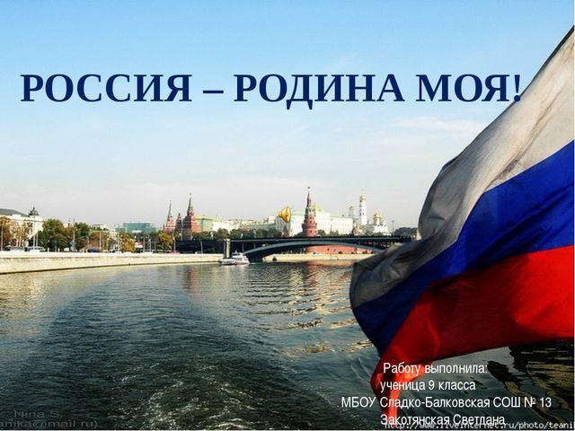 РОССИЯ – РОДИНА МОЯ! Работу выполнила: ученица 9 класса МБОУ Сладко-Балковска...