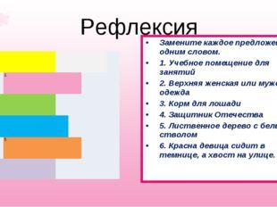 Рефлексия Замените каждое предложение одним словом. 1. Учебное помещение для