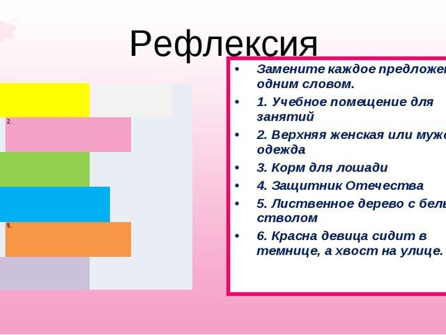 Рефлексия Замените каждое предложение одним словом. 1. Учебное помещение для...