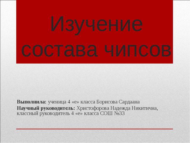 Изучение состава чипсов Выполнила: ученица 4 «е» класса Борисова Сардаана Нау...