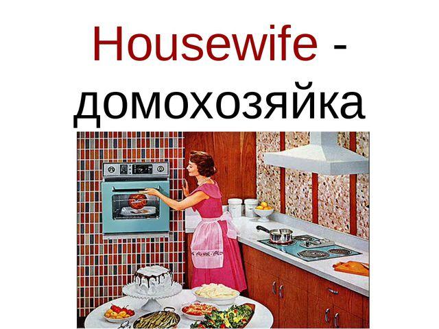 Housewife - домохозяйка