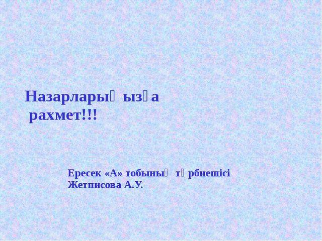 Назарларыңызға рахмет!!! Ересек «А» тобының тәрбиешісі Жетписова А.У.