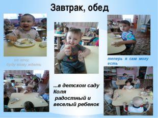 Завтрак, обед ...в детском саду Коля радостный и веселый ребенок теперь я сам