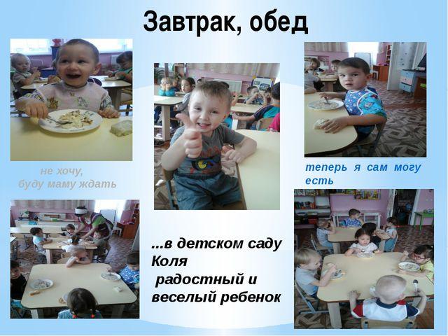 Завтрак, обед ...в детском саду Коля радостный и веселый ребенок теперь я сам...