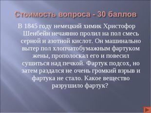 В 1845 году немецкий химик Христофор Шенбейн нечаянно пролил на пол смесь сер
