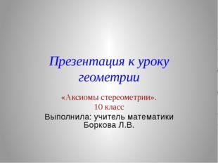 Презентация к уроку геометрии «Аксиомы стереометрии». 10 класс Выполнила: учи