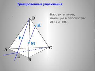 Тренировочные упражнения Назовите точки, лежащие в плоскостях АDB и DBC P E