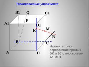 P A B C D A1 B1 C1 D1 R M K Q Тренировочные упражнения Назовите точки, перес