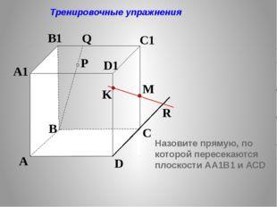 P A B C D A1 B1 C1 D1 R M K Q Тренировочные упражнения Назовите прямую, по к