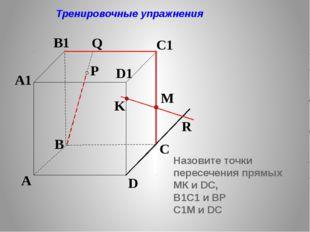 K P A B C D A1 B1 C1 D1 R M Q Тренировочные упражнения Назовите точки пересеч