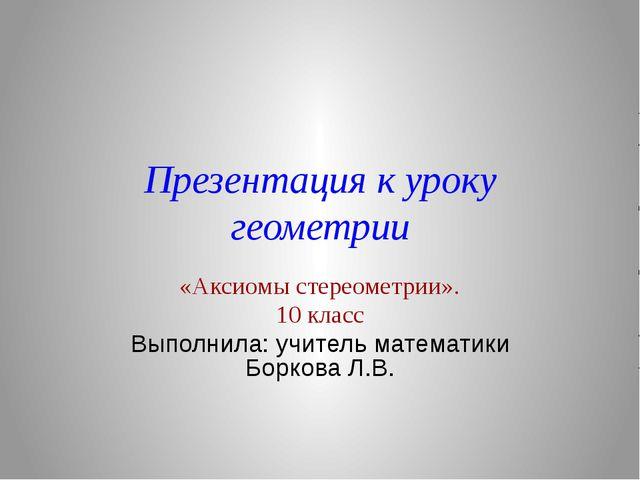 Презентация к уроку геометрии «Аксиомы стереометрии». 10 класс Выполнила: учи...