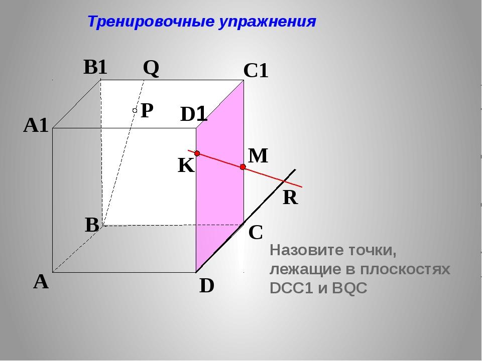 P A B C D A1 B1 C1 D1 R M K Q Тренировочные упражнения Назовите точки, лежащ...