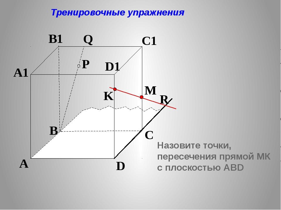 P A B C D A1 B1 C1 D1 R M K Q Тренировочные упражнения Назовите точки, перес...