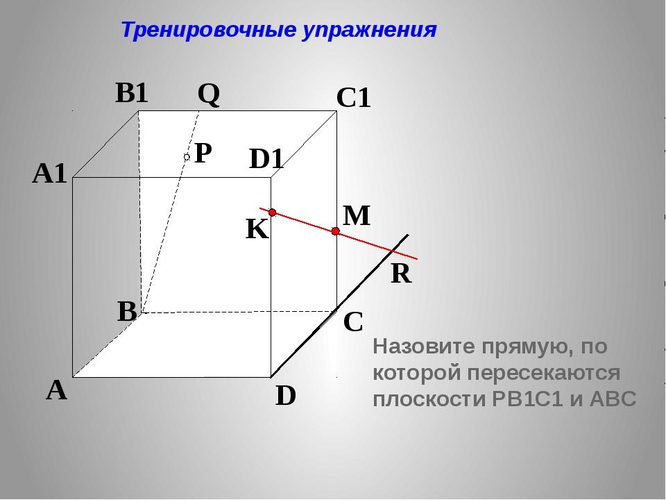 P A B C D A1 B1 C1 D1 R M K Q Тренировочные упражнения Назовите прямую, по к...
