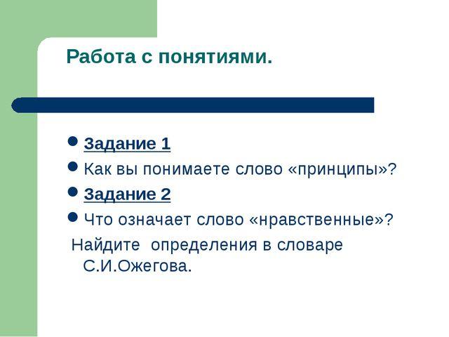 Работа с понятиями. Задание 1 Как вы понимаете слово «принципы»? Задание 2 Чт...