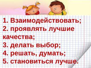 1. Взаимодействовать; 2. проявлять лучшие качества; 3. делать выбор; 4. решат
