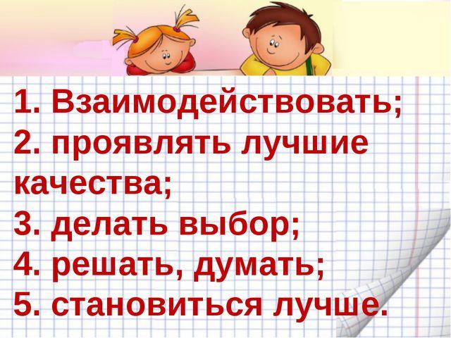 1. Взаимодействовать; 2. проявлять лучшие качества; 3. делать выбор; 4. решат...