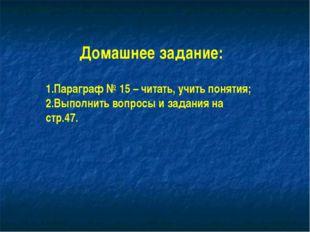 Домашнее задание: Параграф № 15 – читать, учить понятия; Выполнить вопросы и