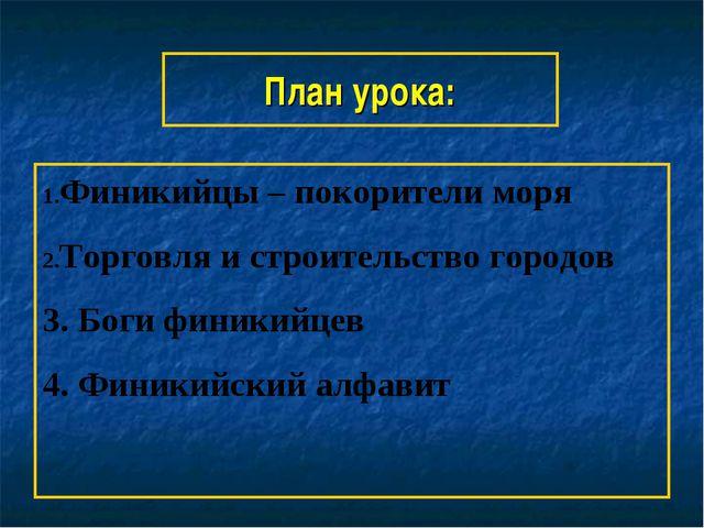 План урока: Финикийцы – покорители моря Торговля и строительство городов 3. Б...
