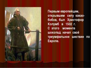 Первым европейцем, открывшим силу какао-бобов, был Христофор Колумб в 1502 г.