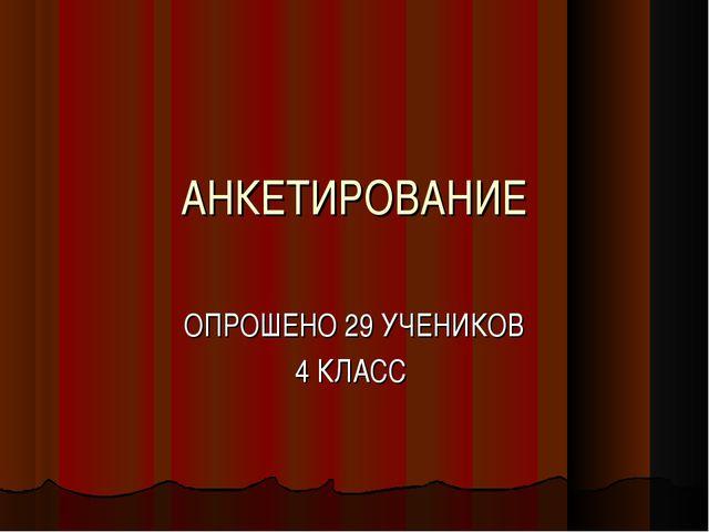 АНКЕТИРОВАНИЕ ОПРОШЕНО 29 УЧЕНИКОВ 4 КЛАСС