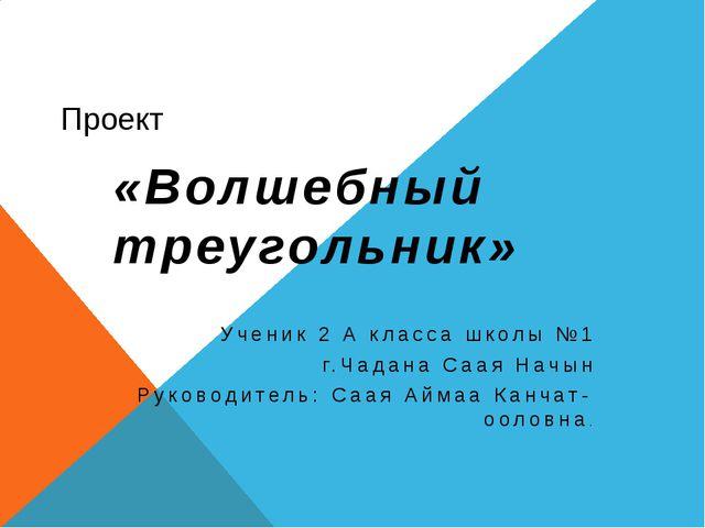 Проект «Волшебный треугольник» Ученик 2 А класса школы №1 г.Чадана Саая Начын...