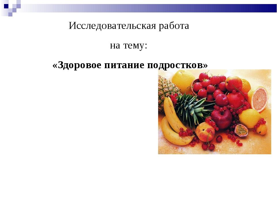 Исследовательская работа на тему: «Здоровое питание подростков» Выполнила сту...
