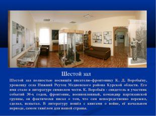 Шестой зал Шестой зал полностью посвящён писателю-фронтовику К. Д. Воробьёву,