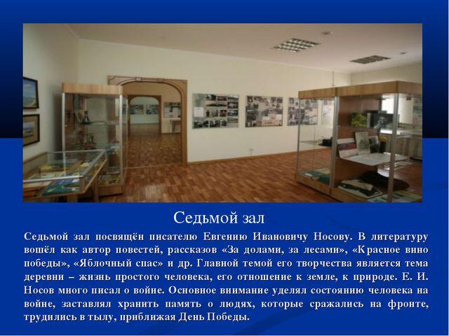 Седьмой зал Седьмой зал посвящён писателю Евгению Ивановичу Носову. В литерат...