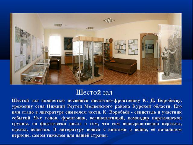Шестой зал Шестой зал полностью посвящён писателю-фронтовику К. Д. Воробьёву,...