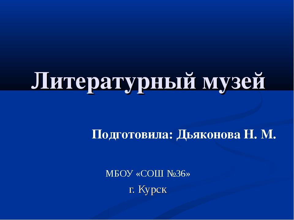 Литературный музей МБОУ «СОШ №36» г. Курск Подготовила: Дьяконова Н. М.