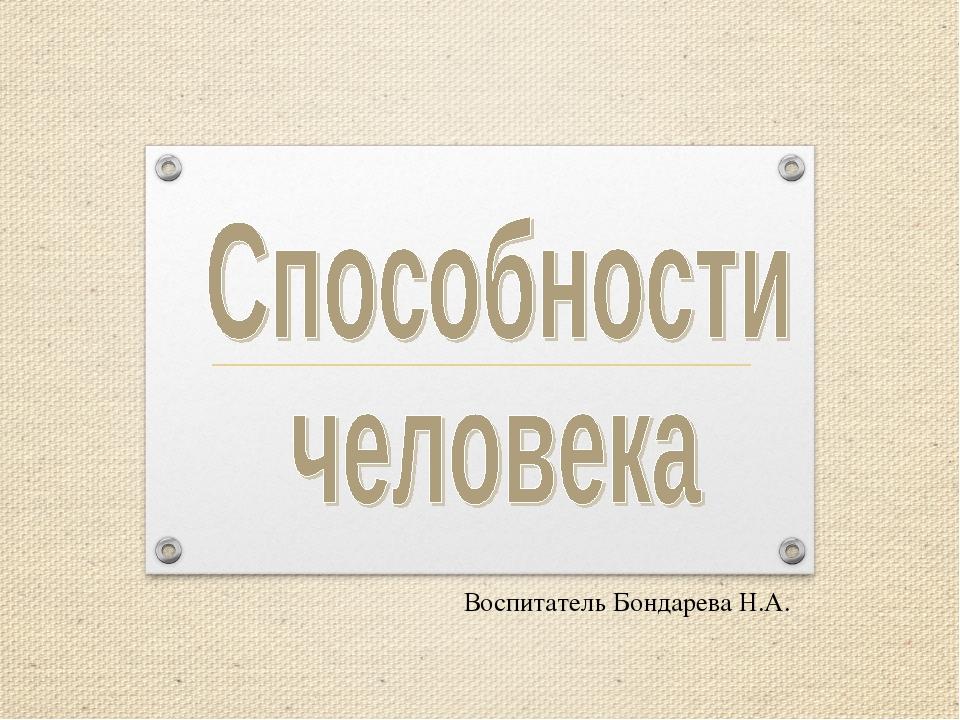 Воспитатель Бондарева Н.А.