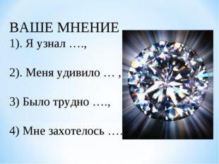 ВАШЕ МНЕНИЕ 1). Я узнал …., 2). Меня удивило … , 3) Было трудно …., 4) Мне за