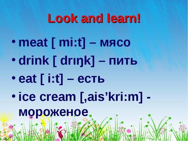 Look and learn! meat [ mi:t] – мясо drink [ drıŋk] – пить eat [ i:t] – есть i...
