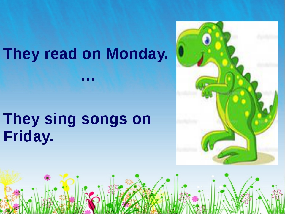 They read on Monday. … They sing songs on Friday.