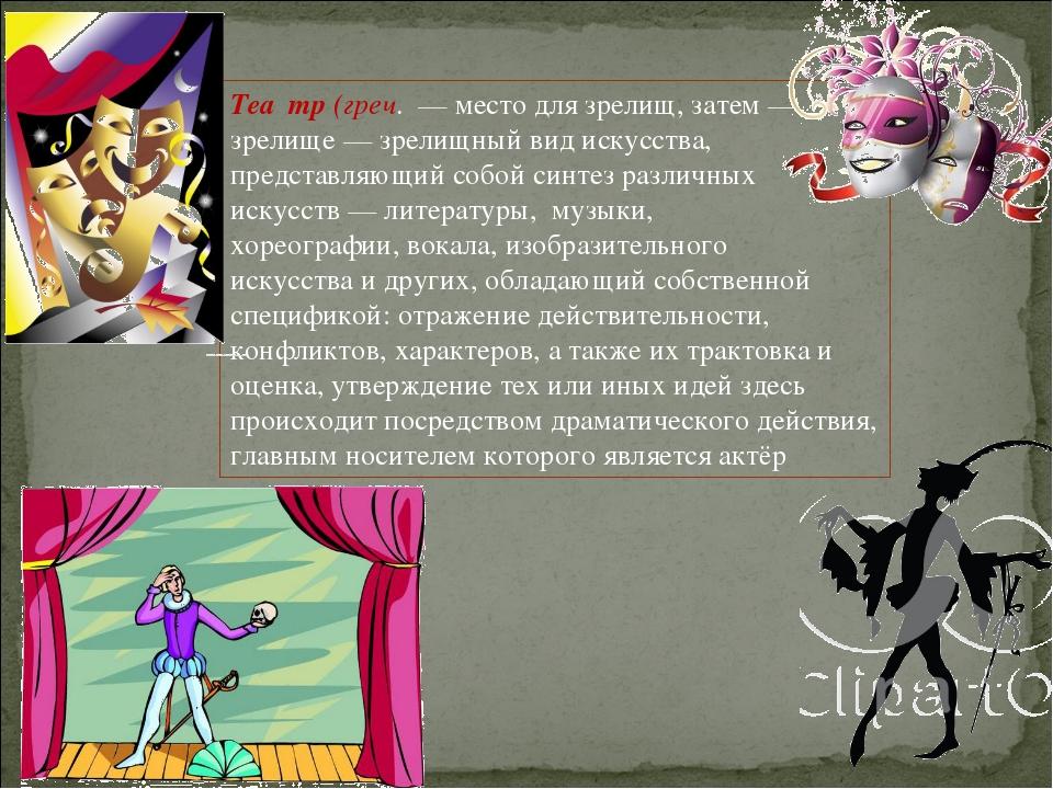 Теа́тр(греч. — место для зрелищ, затем— зрелище— зрелищный вид искусства,...
