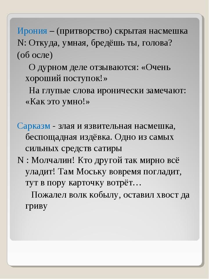 Ирония – (притворство) скрытая насмешка N: Откуда, умная, бредёшь ты, голова?...